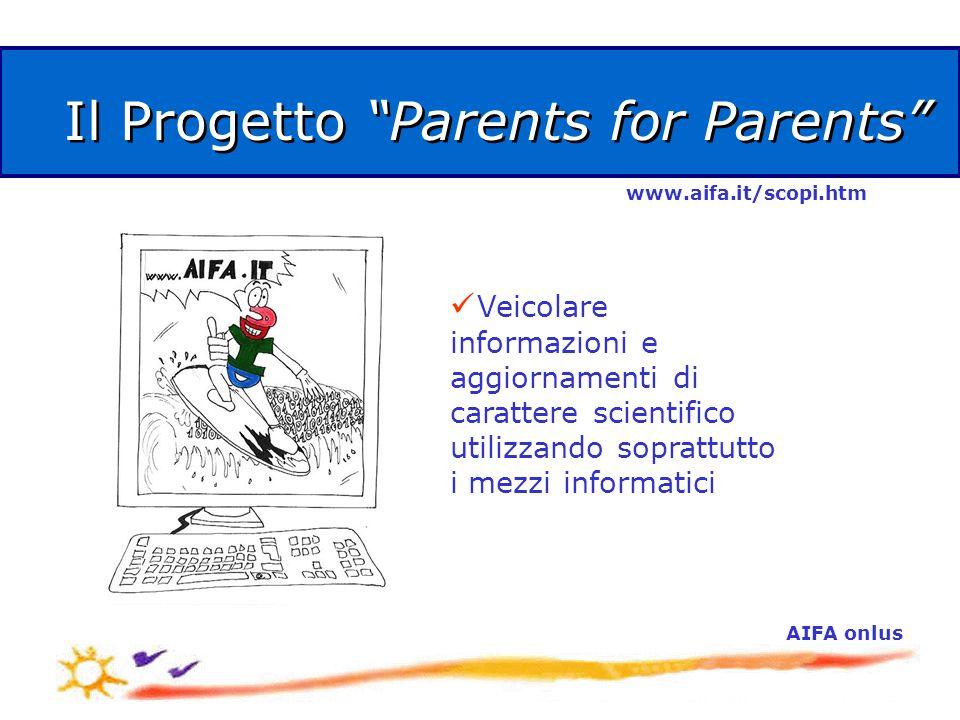 AIFA onlus Il Progetto Parents for Parents Veicolare informazioni e aggiornamenti di carattere scientifico utilizzando soprattutto i mezzi informatici www.aifa.it/scopi.htm