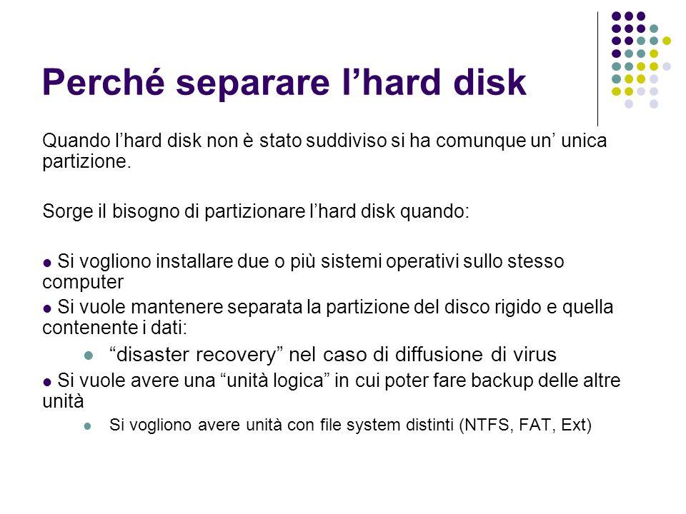 Perché separare l'hard disk Quando l'hard disk non è stato suddiviso si ha comunque un' unica partizione. Sorge il bisogno di partizionare l'hard disk