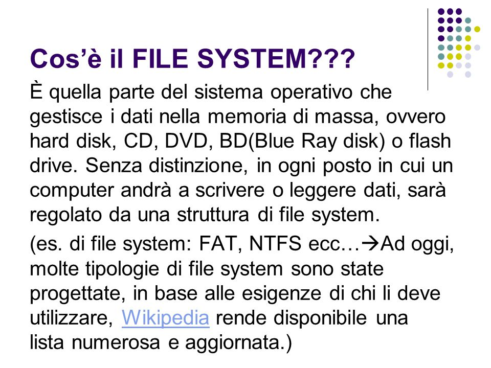 Cos'è il FILE SYSTEM??? È quella parte del sistema operativo che gestisce i dati nella memoria di massa, ovvero hard disk, CD, DVD, BD(Blue Ray disk)