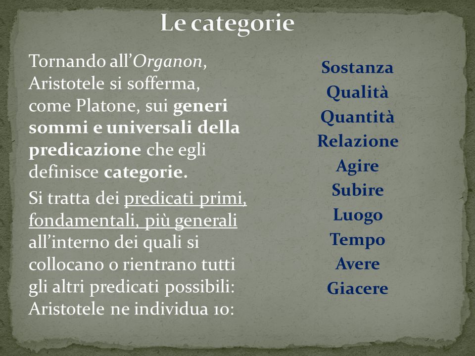 Tornando all'Organon, Aristotele si sofferma, come Platone, sui generi sommi e universali della predicazione che egli definisce categorie. Si tratta d