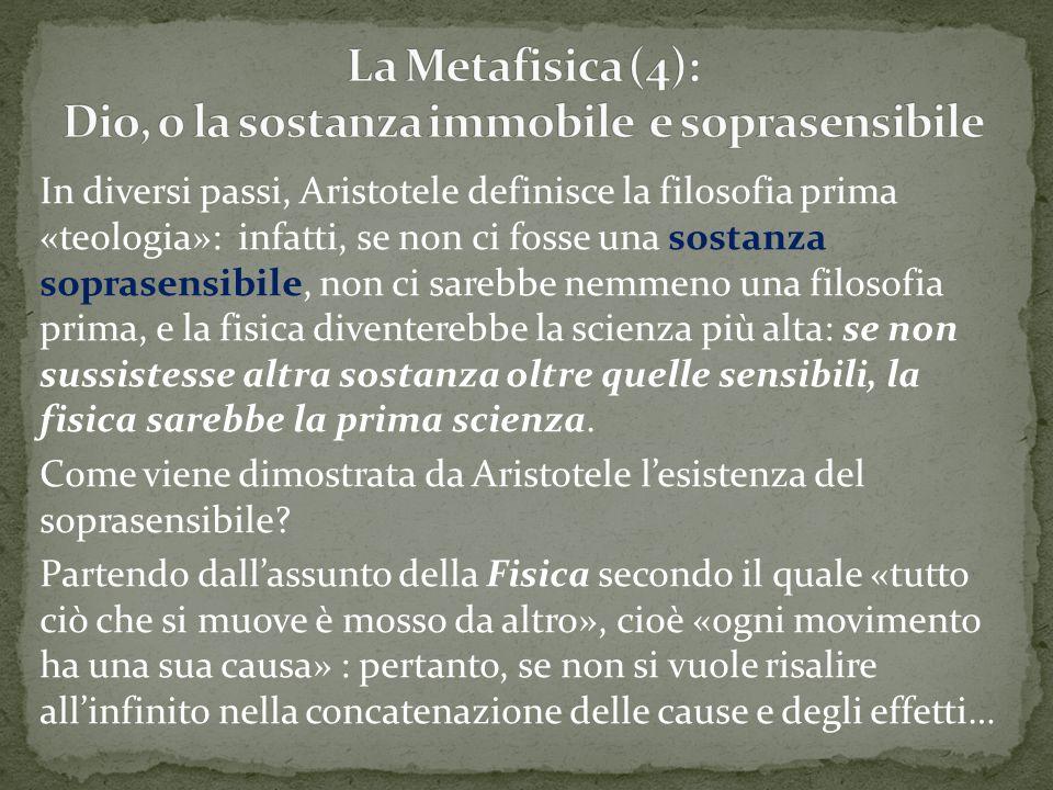 In diversi passi, Aristotele definisce la filosofia prima «teologia»: infatti, se non ci fosse una sostanza soprasensibile, non ci sarebbe nemmeno una