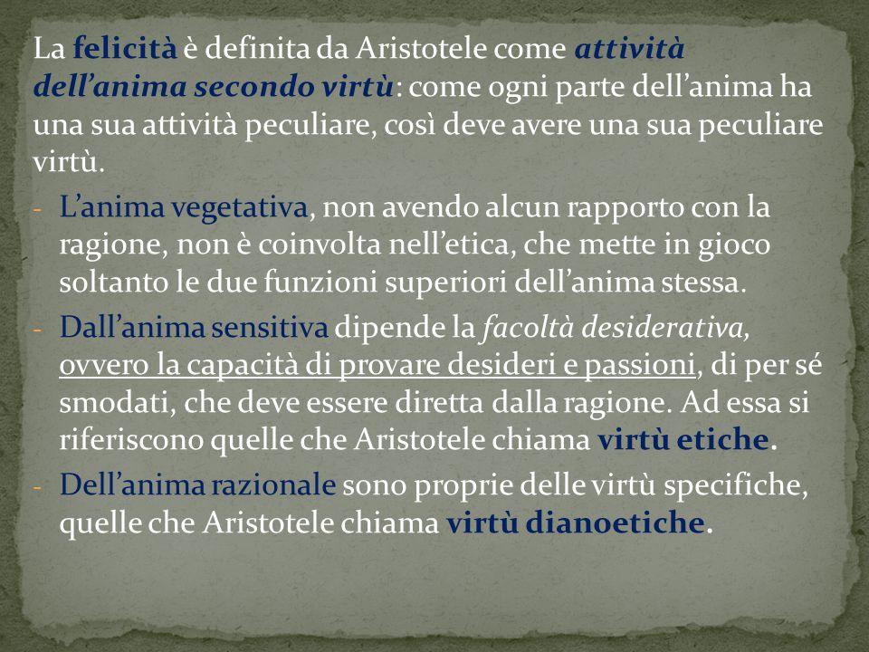 La felicità è definita da Aristotele come attività dell'anima secondo virtù: come ogni parte dell'anima ha una sua attività peculiare, così deve avere