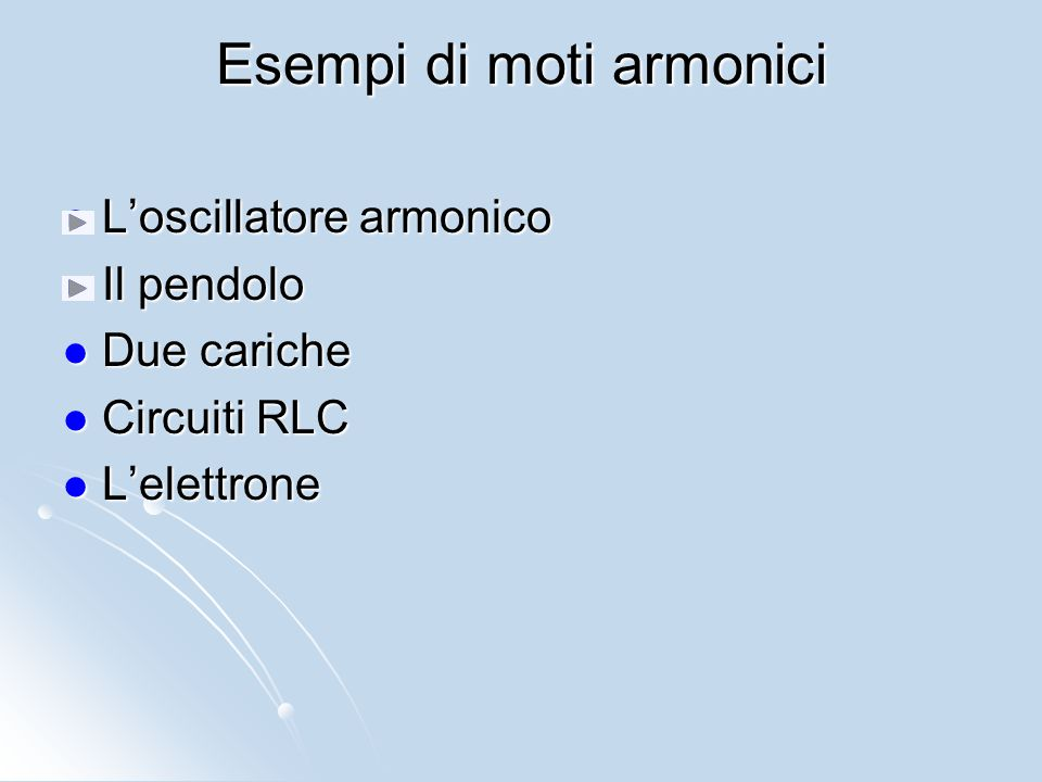 Esempi di moti armonici L'oscillatore armonico L'oscillatore armonico Il pendolo Il pendolo Due cariche Due cariche Circuiti RLC Circuiti RLC L'elettr