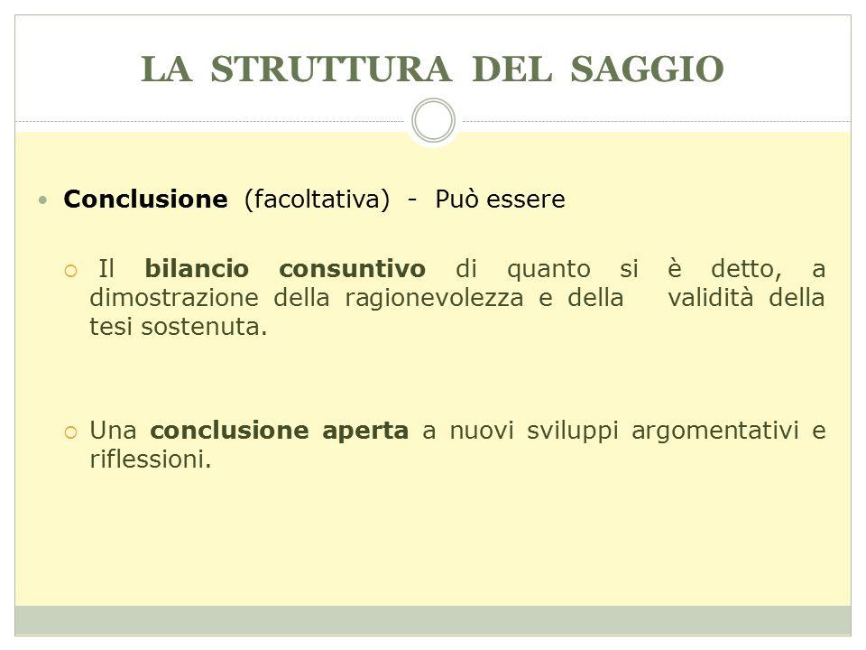 LA STRUTTURA DEL SAGGIO Conclusione (facoltativa) - Può essere  Il bilancio consuntivo di quanto si è detto, a dimostrazione della ragionevolezza e d