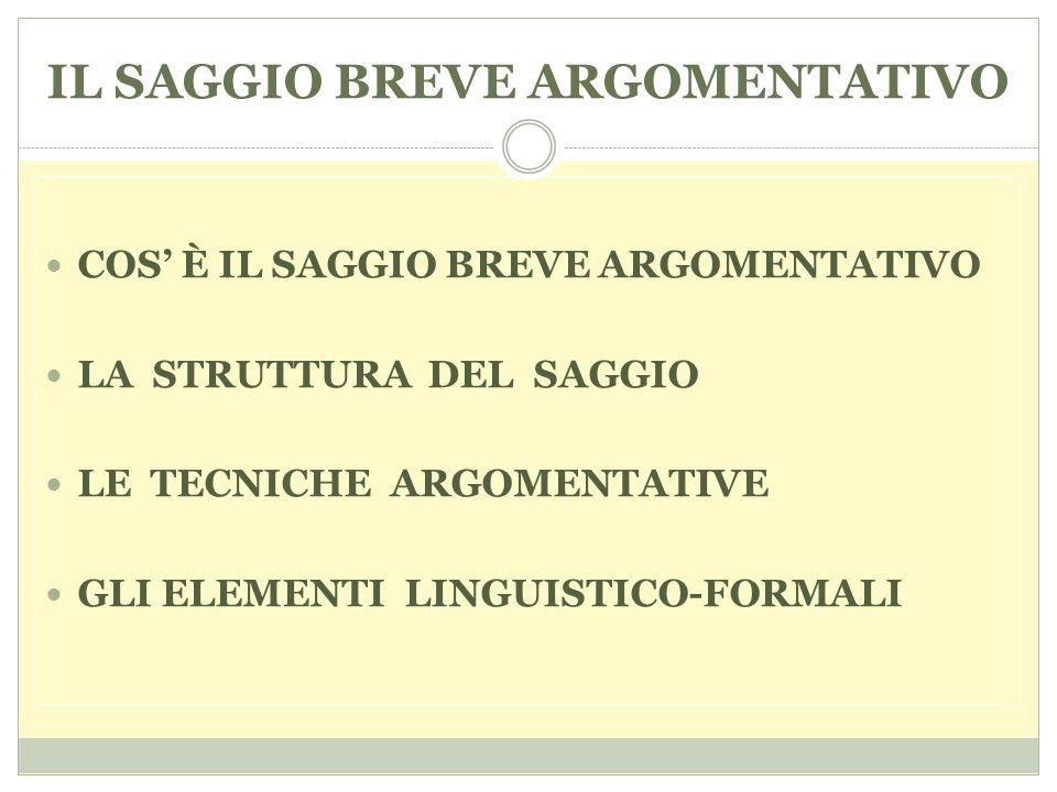 COS' È IL SAGGIO BREVE ARGOMENTATIVO LA STRUTTURA DEL SAGGIO LE TECNICHE ARGOMENTATIVE GLI ELEMENTI LINGUISTICO-FORMALI