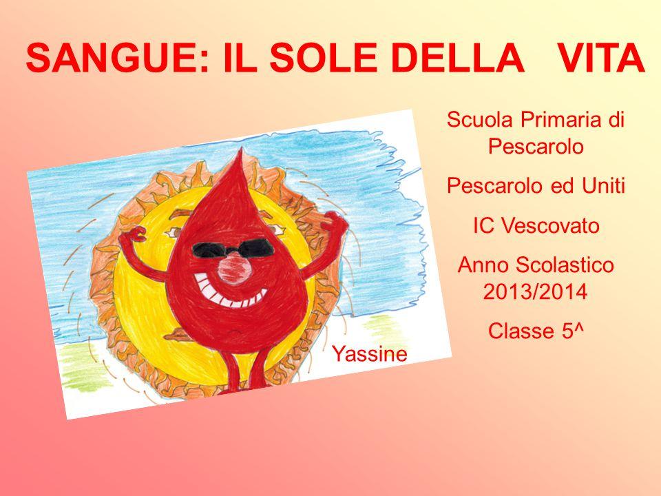 SANGUE: IL SOLE DELLA VITA Scuola Primaria di Pescarolo Pescarolo ed Uniti IC Vescovato Anno Scolastico 2013/2014 Classe 5^ Yassine