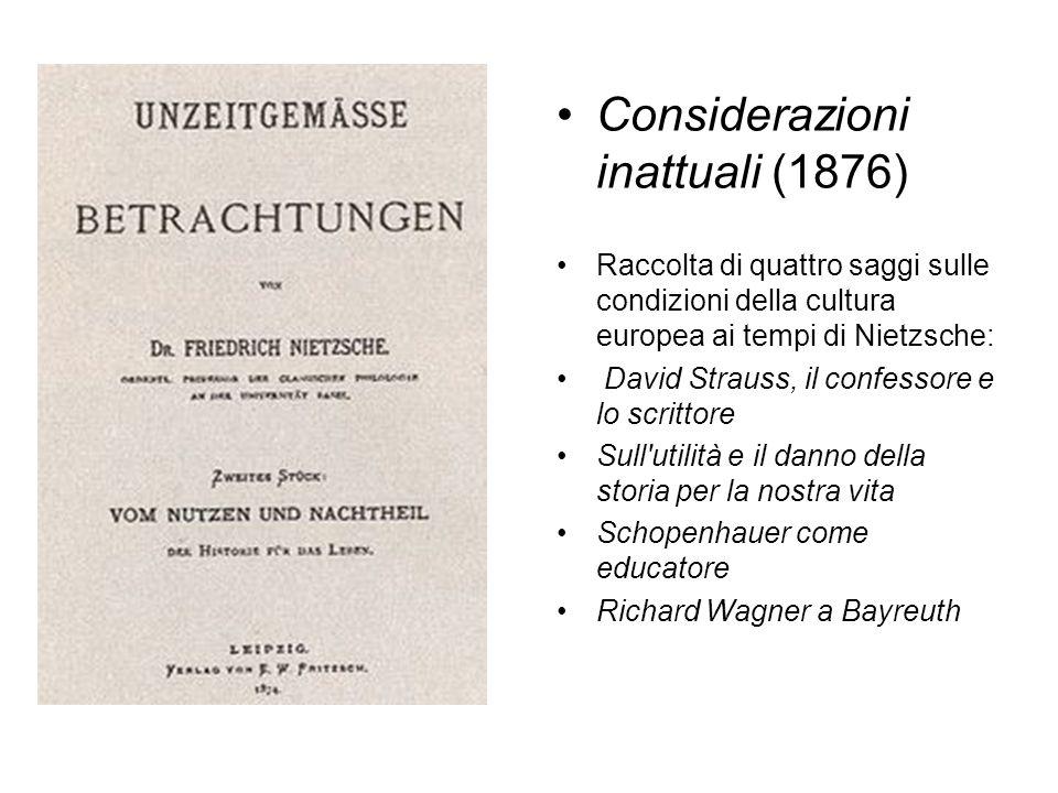 Considerazioni inattuali (1876) Raccolta di quattro saggi sulle condizioni della cultura europea ai tempi di Nietzsche: David Strauss, il confessore e