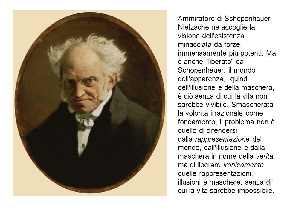 Ammiratore di Schopenhauer, Nietzsche ne accoglie la visione dell'esistenza minacciata da forze immensamente più potenti. Ma è anche