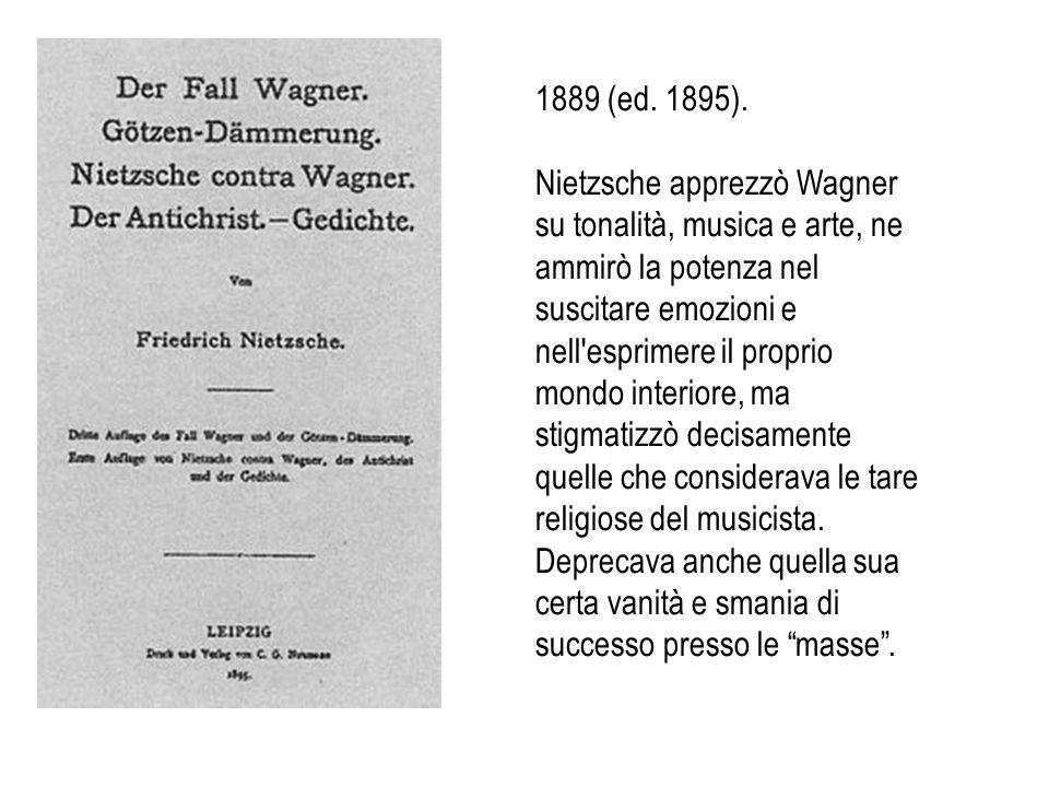 1889 (ed. 1895). Nietzsche apprezzò Wagner su tonalità, musica e arte, ne ammirò la potenza nel suscitare emozioni e nell'esprimere il proprio mondo i