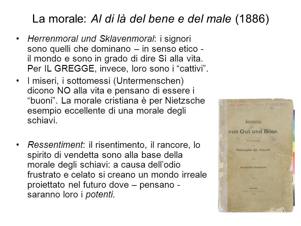 La morale: Al di là del bene e del male (1886) Herrenmoral und Sklavenmoral: i signori sono quelli che dominano – in senso etico - il mondo e sono in