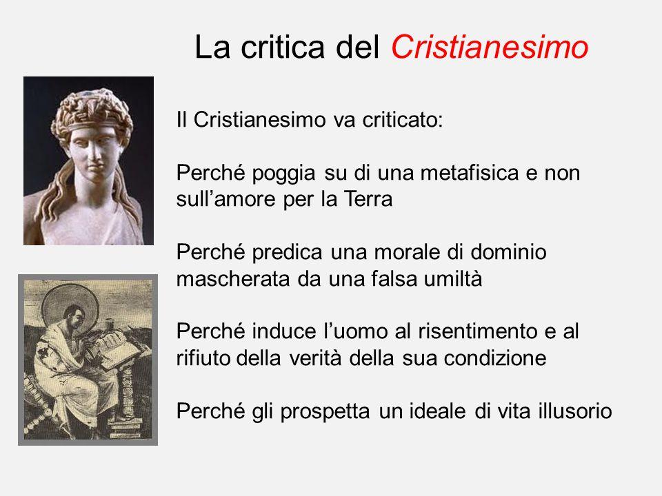 La critica del Cristianesimo Il Cristianesimo va criticato: Perché poggia su di una metafisica e non sull'amore per la Terra Perché predica una morale