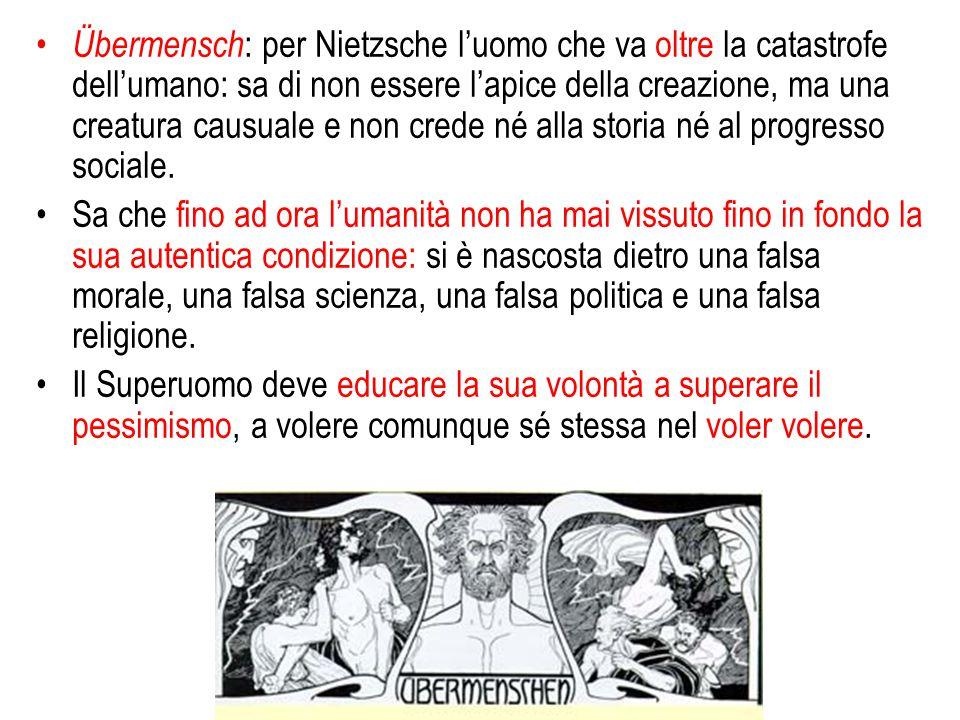 Übermensch : per Nietzsche l'uomo che va oltre la catastrofe dell'umano: sa di non essere l'apice della creazione, ma una creatura causuale e non cred