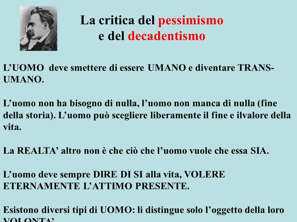 La critica del pessimismo e del decadentismo L'UOMO deve smettere di essere UMANO e diventare TRANS- UMANO. L'uomo non ha bisogno di nulla, l'uomo non