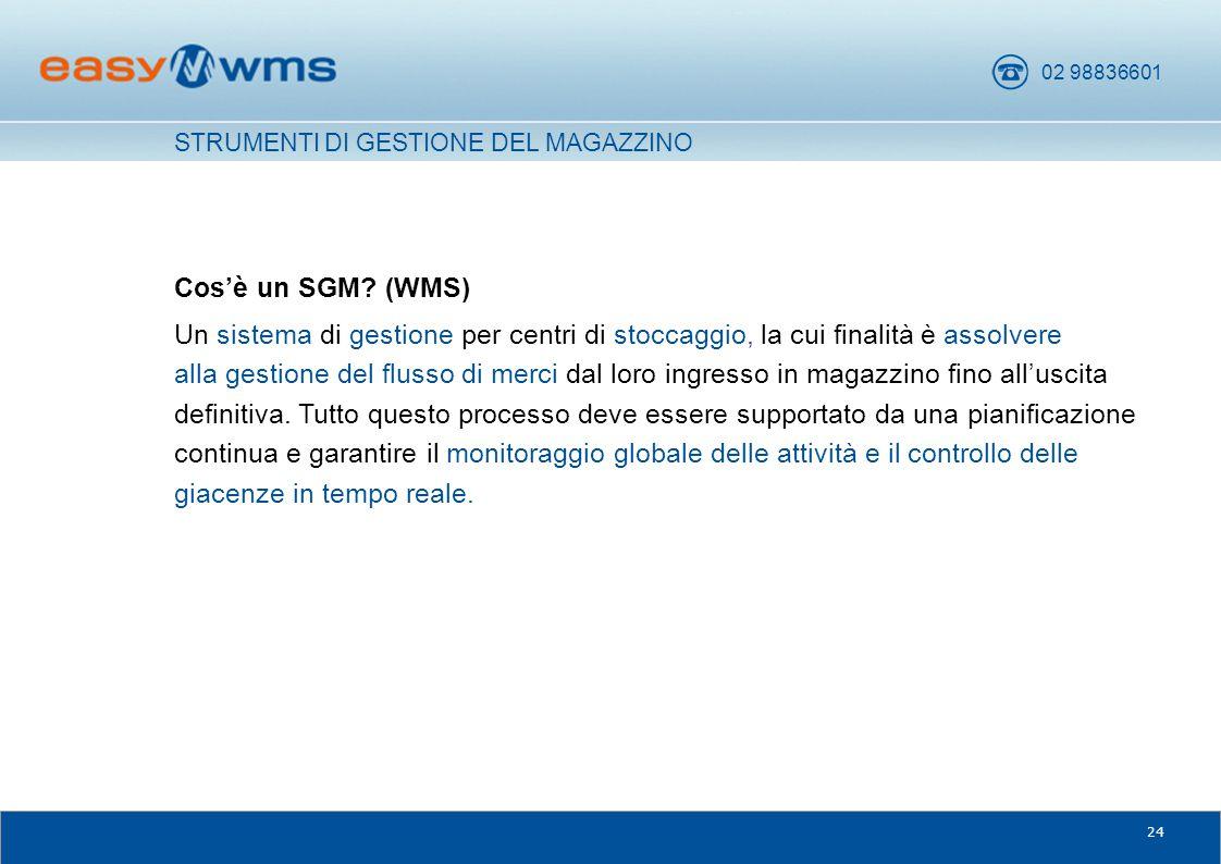 02 98836601 24 Cos'è un SGM? (WMS) Un sistema di gestione per centri di stoccaggio, la cui finalità è assolvere alla gestione del flusso di merci dal