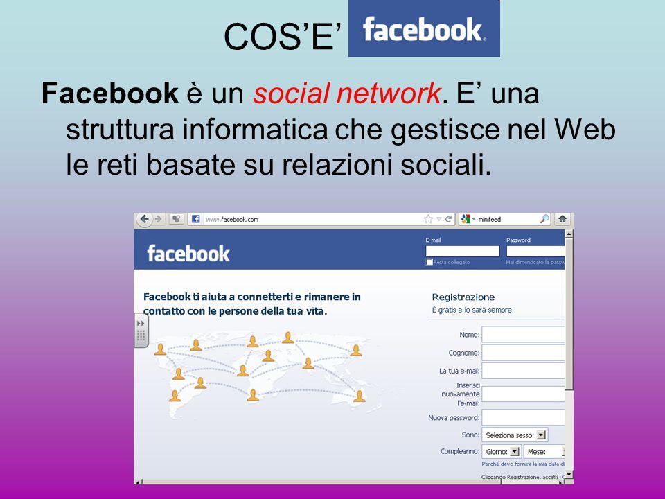 COS'E' Facebook è un social network. E' una struttura informatica che gestisce nel Web le reti basate su relazioni sociali.