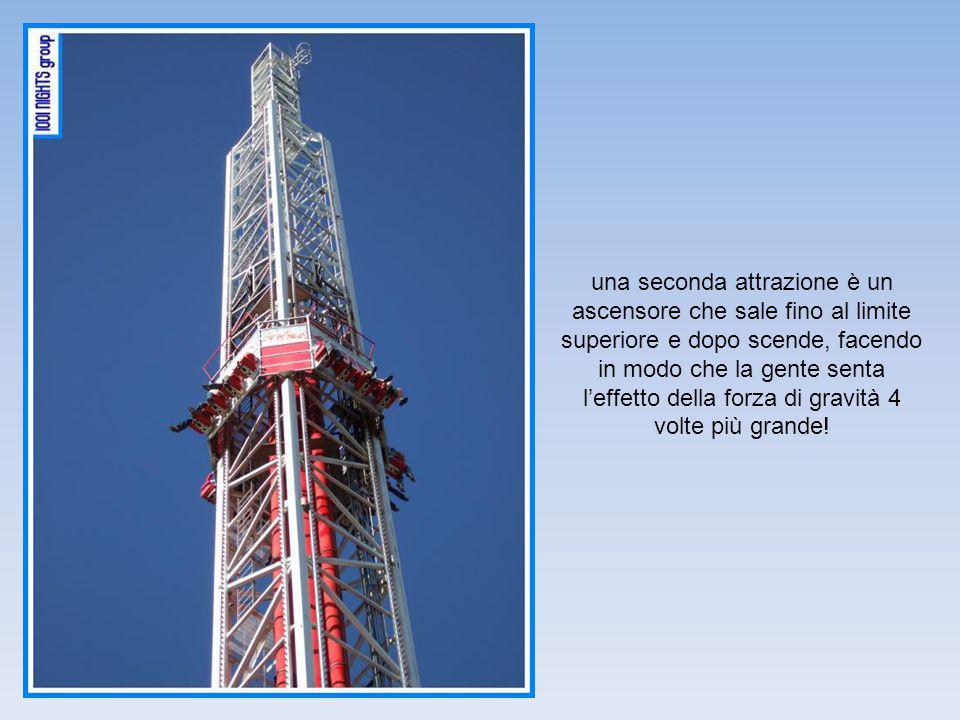 una seconda attrazione è un ascensore che sale fino al limite superiore e dopo scende, facendo in modo che la gente senta l'effetto della forza di gravità 4 volte più grande!