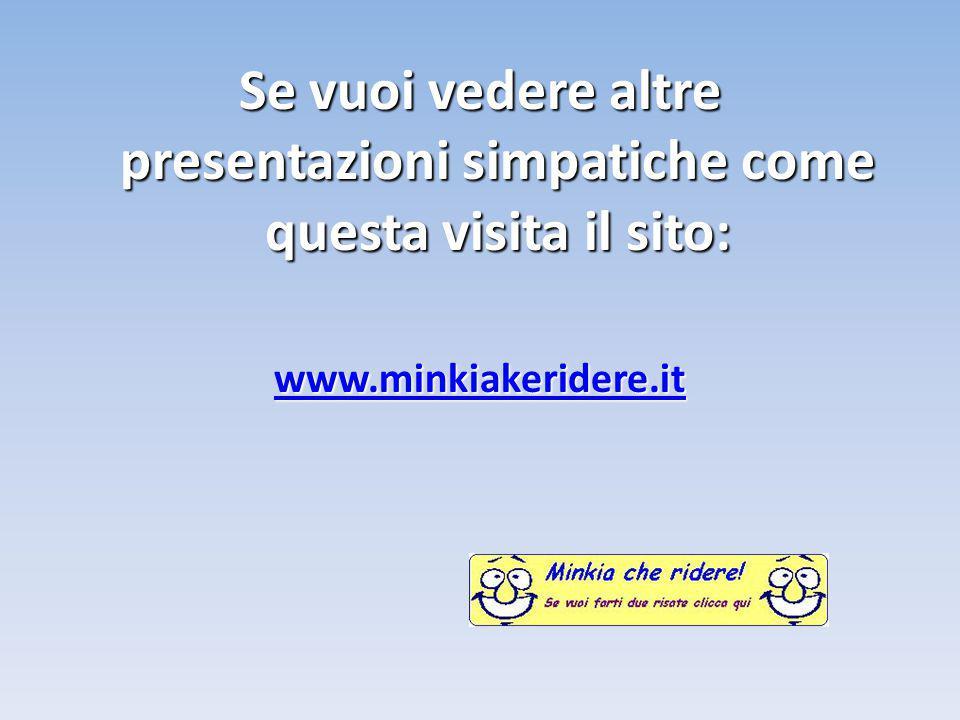 Se vuoi vedere altre presentazioni simpatiche come questa visita il sito: www.minkiakeridere.it