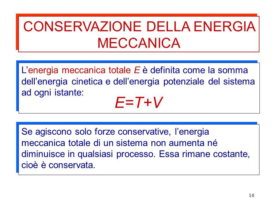 16 CONSERVAZIONE DELLA ENERGIA MECCANICA Se agiscono solo forze conservative, l'energia meccanica totale di un sistema non aumenta né diminuisce in qu