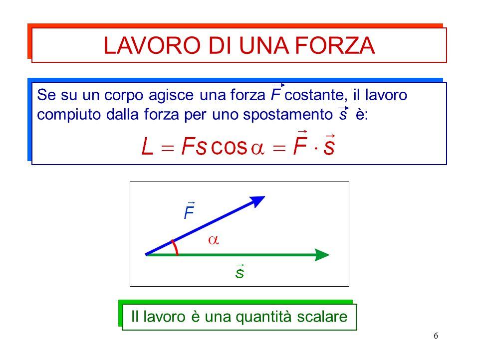 6 LAVORO DI UNA FORZA Se su un corpo agisce una forza F costante, il lavoro compiuto dalla forza per uno spostamento s è: Il lavoro è una quantità sca