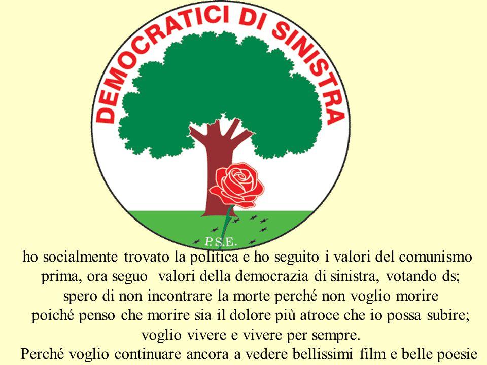 ho socialmente trovato la politica e ho seguito i valori del comunismo prima, ora seguo valori della democrazia di sinistra, votando ds; spero di non