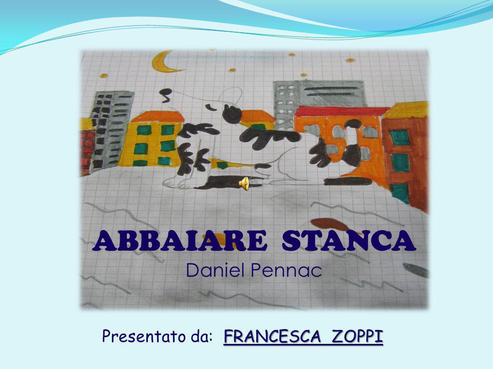 ABBAIARE STANCA Daniel Pennac FRANCESCA ZOPPI Presentato da: FRANCESCA ZOPPI