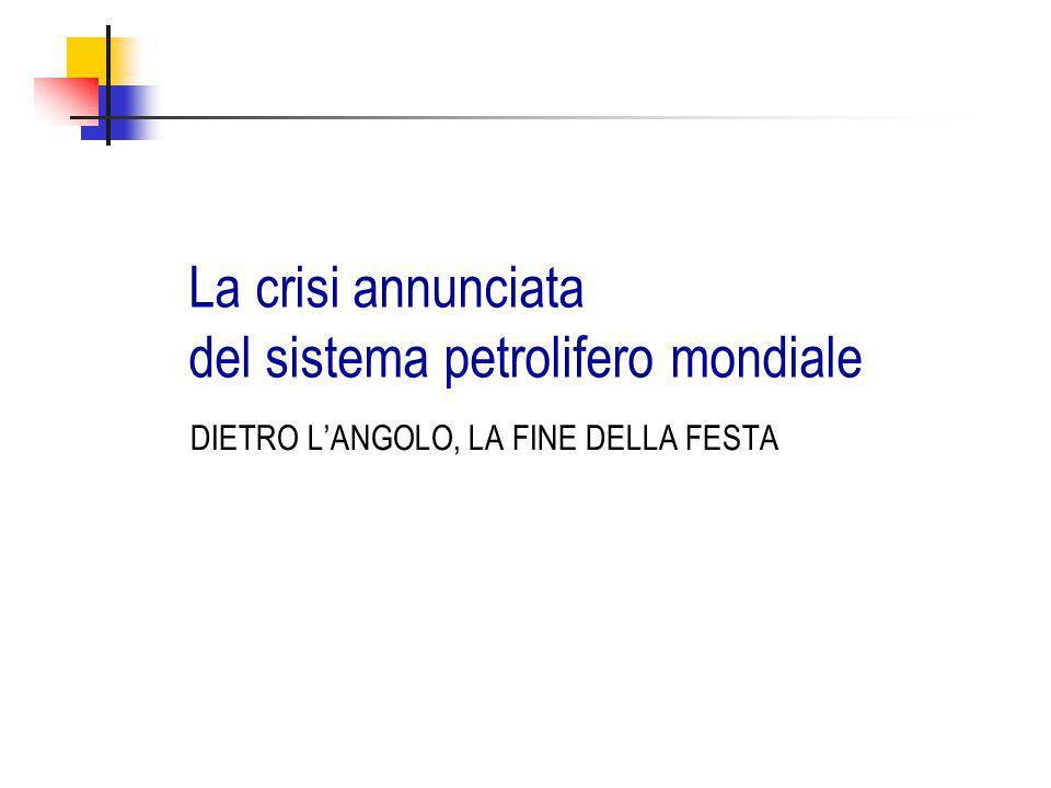 La crisi annunciata del sistema petrolifero mondiale DIETRO L'ANGOLO, LA FINE DELLA FESTA