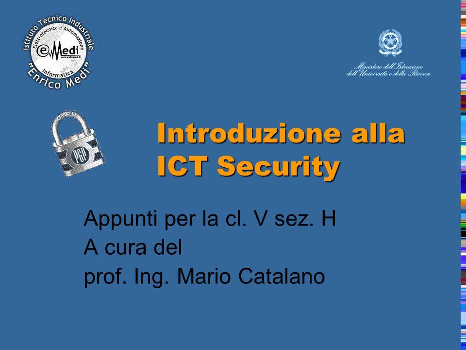 Introduzione alla ICT Security Appunti per la cl. V sez. H A cura del prof. Ing. Mario Catalano