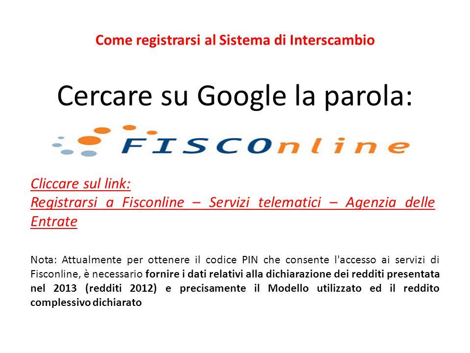 Cercare su Google la parola: Cliccare sul link: Registrarsi a Fisconline – Servizi telematici – Agenzia delle Entrate Come registrarsi al Sistema di I