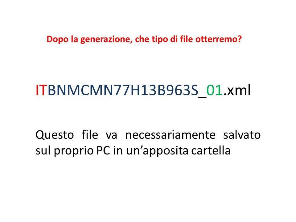 ITBNMCMN77H13B963S_01.xml Questo file va necessariamente salvato sul proprio PC in un'apposita cartella Dopo la generazione, che tipo di file otterrem