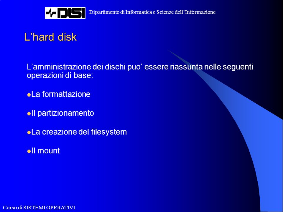 Corso di SISTEMI OPERATIVI Dipartimento di Informatica e Scienze dell'Informazione L'hard disk L'amministrazione dei dischi puo' essere riassunta nell