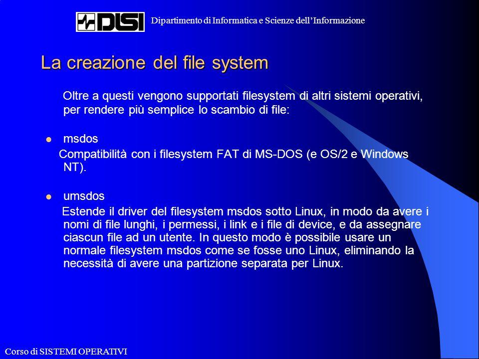 Corso di SISTEMI OPERATIVI Dipartimento di Informatica e Scienze dell'Informazione La creazione del file system Oltre a questi vengono supportati file