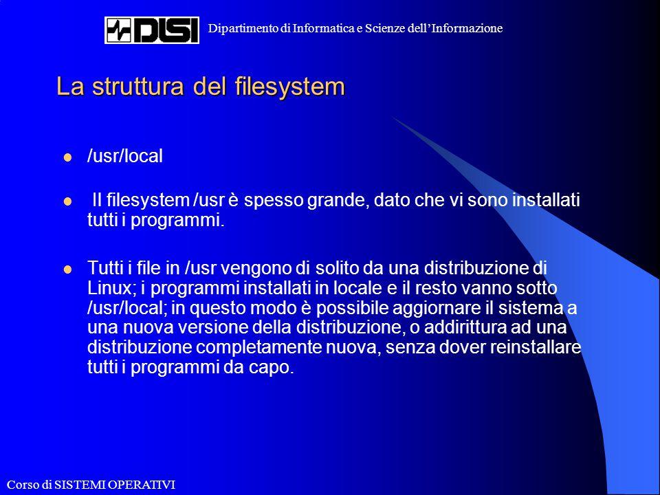 Corso di SISTEMI OPERATIVI Dipartimento di Informatica e Scienze dell'Informazione La struttura del filesystem /usr/local Il filesystem /usr è spesso