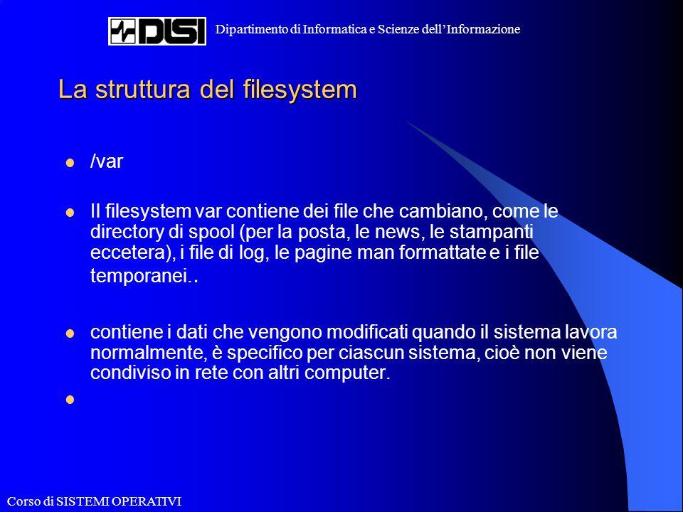 Corso di SISTEMI OPERATIVI Dipartimento di Informatica e Scienze dell'Informazione La struttura del filesystem /var Il filesystem var contiene dei fil