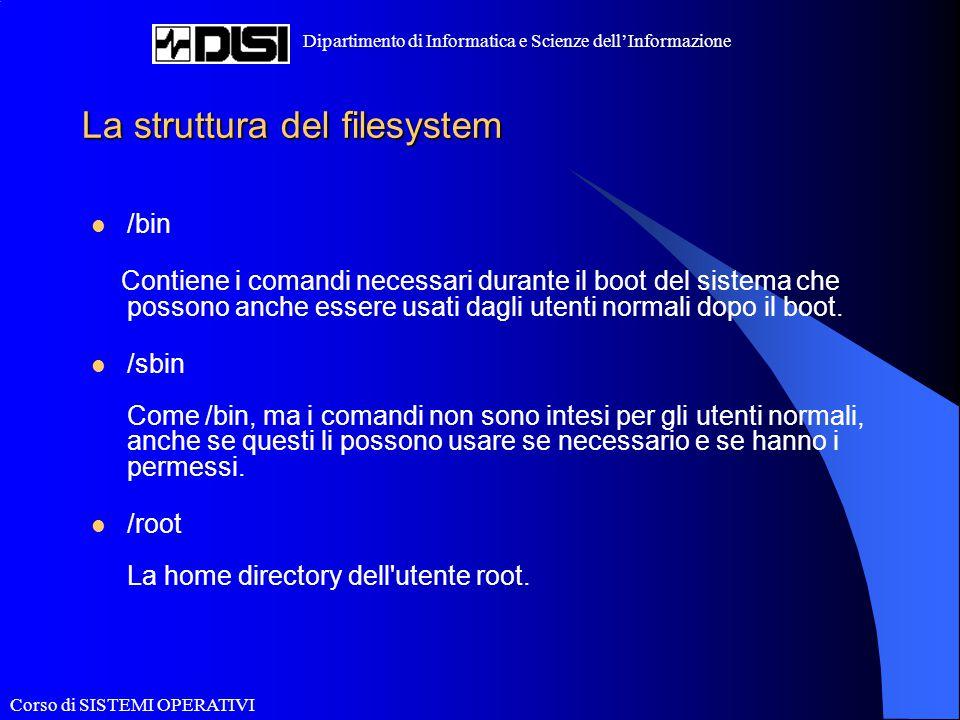 Corso di SISTEMI OPERATIVI Dipartimento di Informatica e Scienze dell'Informazione La struttura del filesystem /bin Contiene i comandi necessari duran