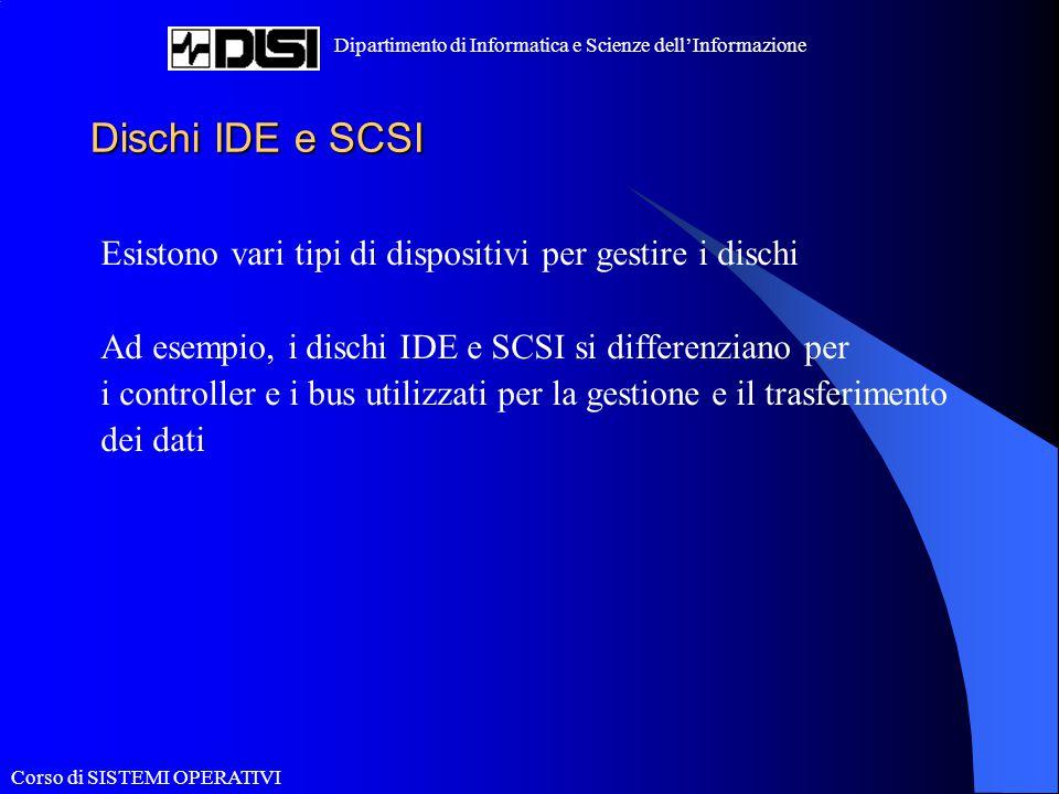 Corso di SISTEMI OPERATIVI Dipartimento di Informatica e Scienze dell'Informazione Dischi IDE e SCSI Esistono vari tipi di dispositivi per gestire i d