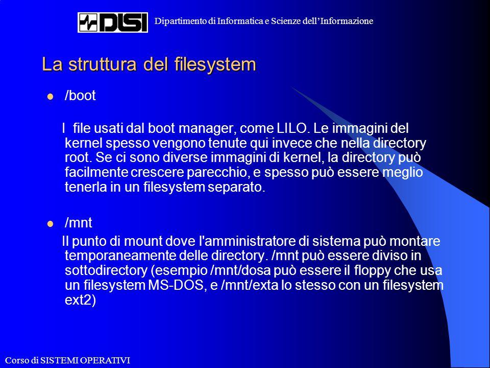 Corso di SISTEMI OPERATIVI Dipartimento di Informatica e Scienze dell'Informazione La struttura del filesystem /boot I file usati dal boot manager, co