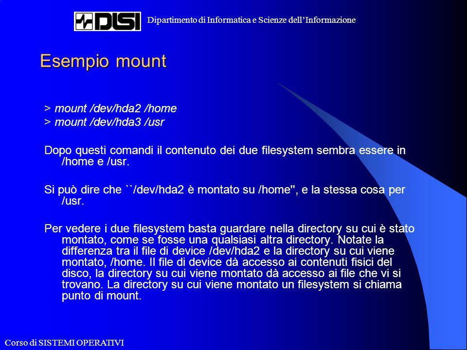 Corso di SISTEMI OPERATIVI Dipartimento di Informatica e Scienze dell'Informazione Esempio mount > mount /dev/hda2 /home > mount /dev/hda3 /usr Dopo q