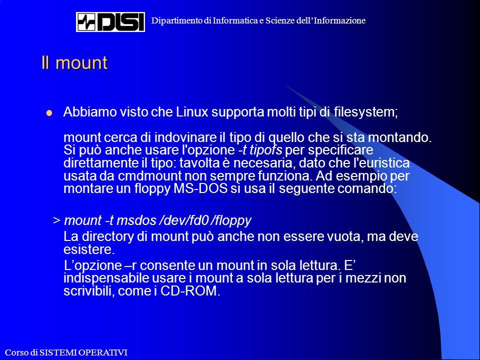 Corso di SISTEMI OPERATIVI Dipartimento di Informatica e Scienze dell'Informazione Il mount Abbiamo visto che Linux supporta molti tipi di filesystem;