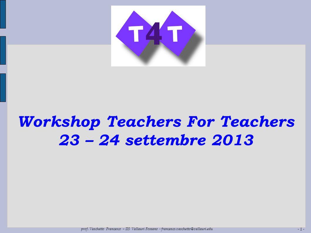 - 1 - prof. Vaschetto Francesco – IIS Vallauri Fossano - francesco.vaschetto@vallauri.edu Workshop Teachers For Teachers 23 – 24 settembre 2013