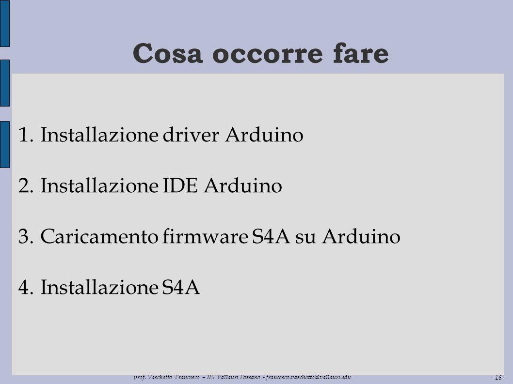 - 16 - prof. Vaschetto Francesco – IIS Vallauri Fossano - francesco.vaschetto@vallauri.edu Cosa occorre fare 1.Installazione driver Arduino 2.Installa