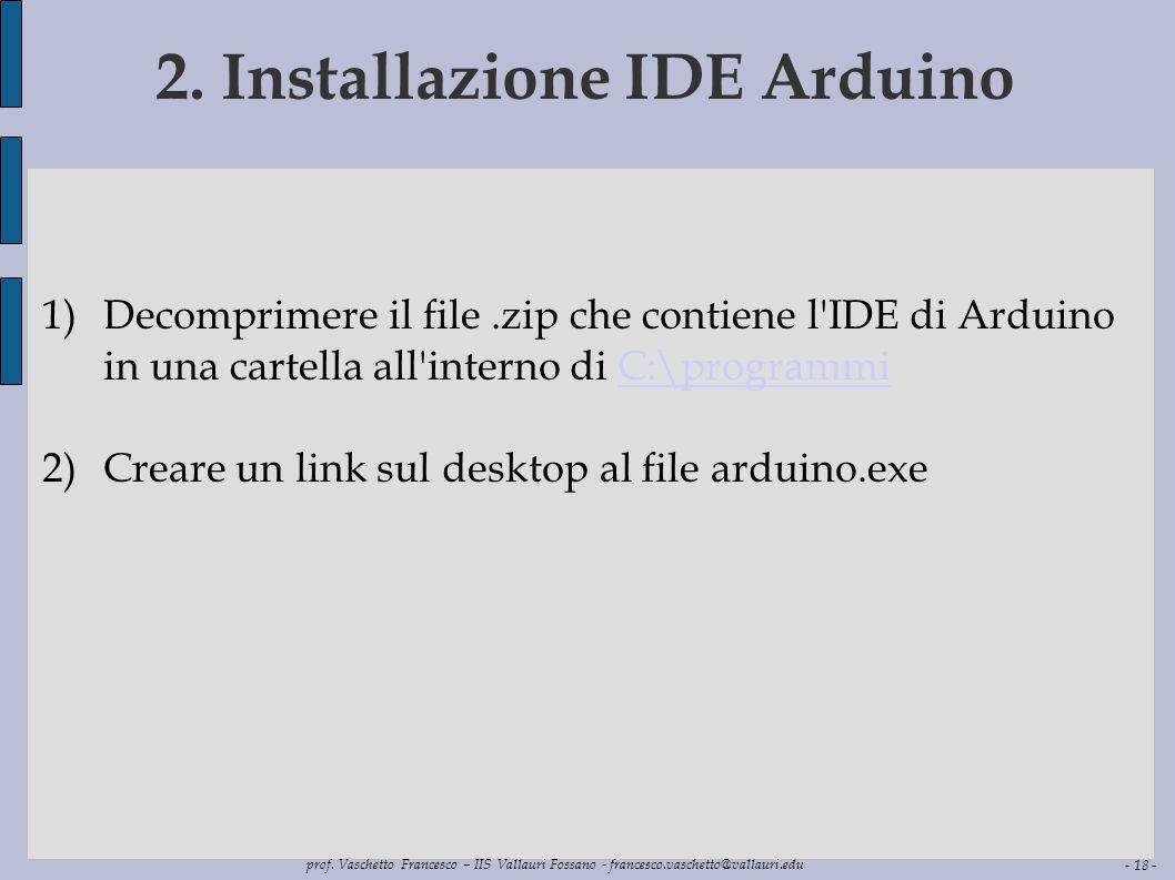 - 18 - prof. Vaschetto Francesco – IIS Vallauri Fossano - francesco.vaschetto@vallauri.edu 2. Installazione IDE Arduino 1)Decomprimere il file.zip che