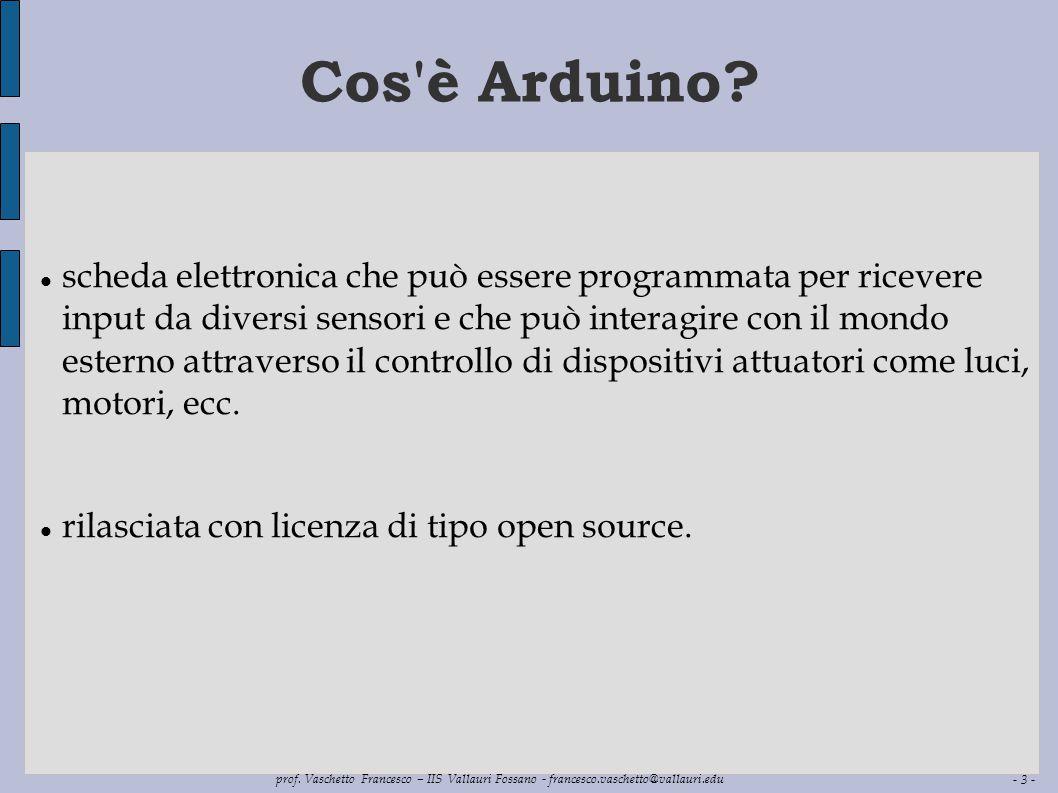 - 3 - prof. Vaschetto Francesco – IIS Vallauri Fossano - francesco.vaschetto@vallauri.edu Cos'è Arduino? scheda elettronica che può essere programmata