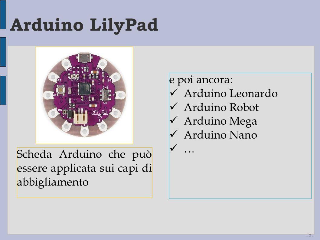- 7 - Arduino LilyPad Scheda Arduino che può essere applicata sui capi di abbigliamento e poi ancora: Arduino Leonardo Arduino Robot Arduino Mega Ardu