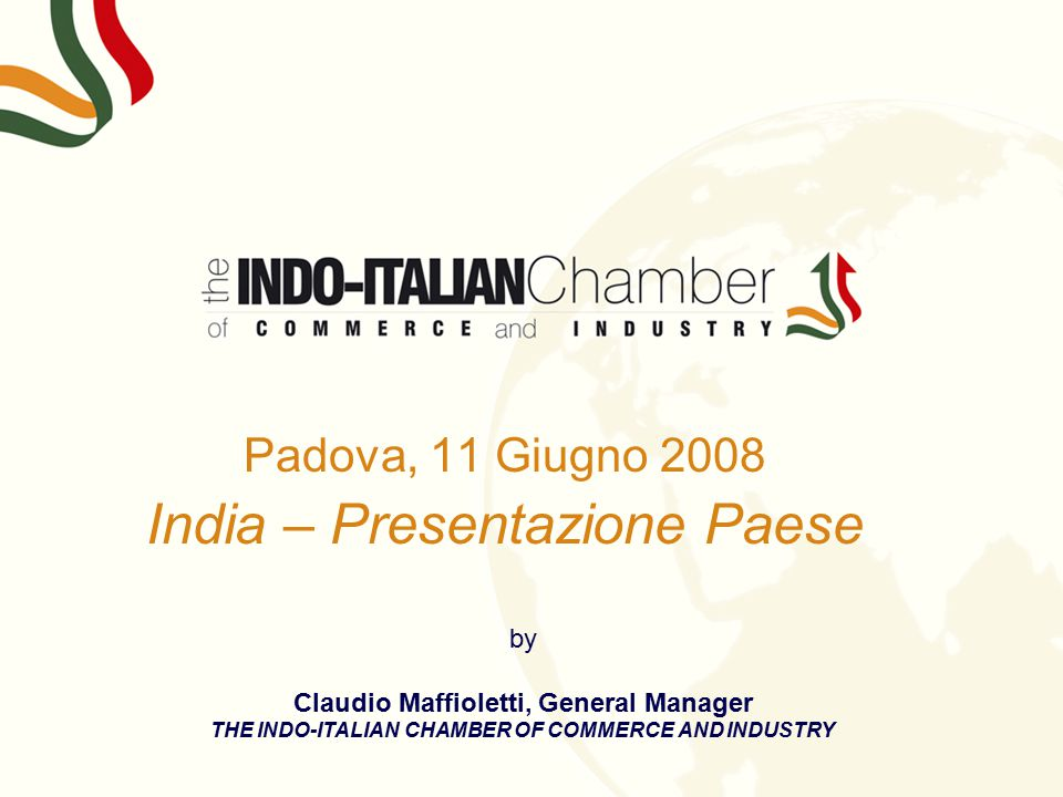 Padova, 11 Giugno 2008 India – Presentazione Paese by Claudio Maffioletti, General Manager THE INDO-ITALIAN CHAMBER OF COMMERCE AND INDUSTRY