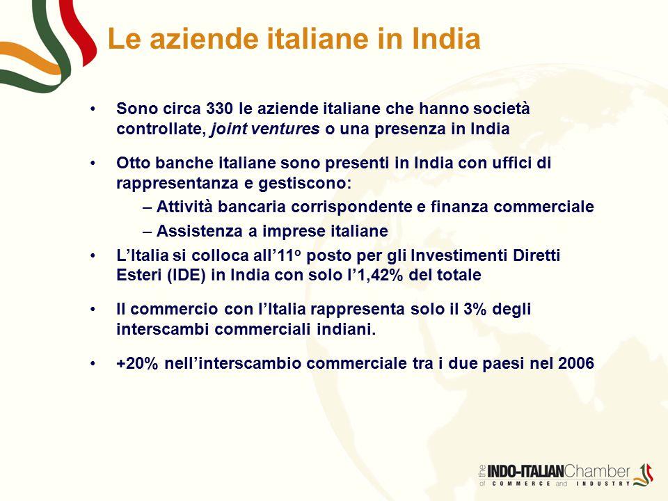 Le aziende italiane in India Sono circa 330 le aziende italiane che hanno società controllate, joint ventures o una presenza in India Otto banche italiane sono presenti in India con uffici di rappresentanza e gestiscono: – Attività bancaria corrispondente e finanza commerciale – Assistenza a imprese italiane L'Italia si colloca all'11 o posto per gli Investimenti Diretti Esteri (IDE) in India con solo l'1,42% del totale Il commercio con l'Italia rappresenta solo il 3% degli interscambi commerciali indiani.