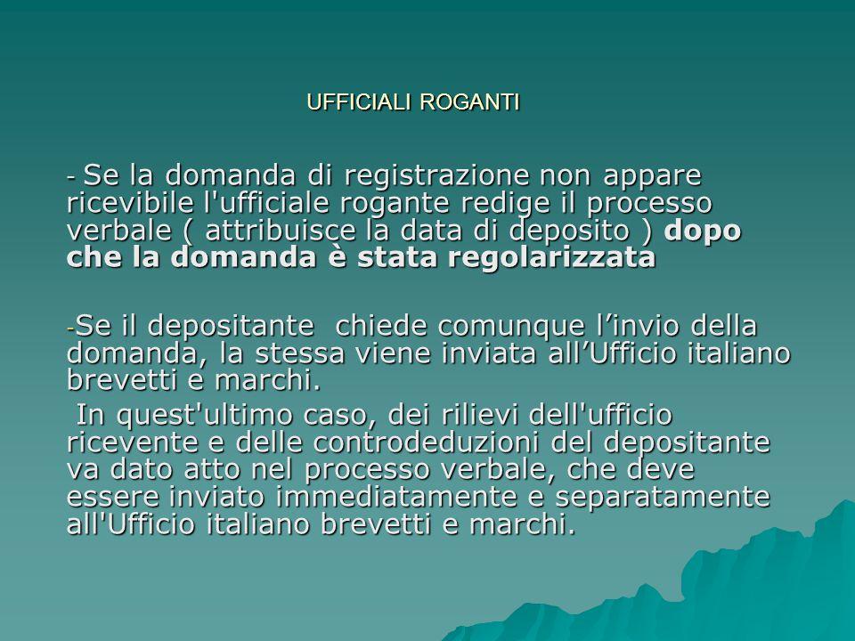 UFFICIALI ROGANTI - Se la domanda di registrazione non appare ricevibile l ufficiale rogante redige il processo verbale ( attribuisce la data di deposito ) dopo che la domanda è stata regolarizzata - Se il depositante chiede comunque l'invio della domanda, la stessa viene inviata all'Ufficio italiano brevetti e marchi.