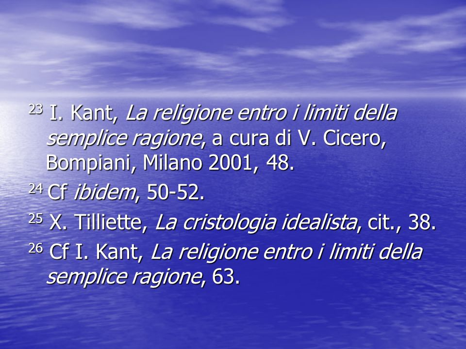 23 I. Kant, La religione entro i limiti della semplice ragione, a cura di V. Cicero, Bompiani, Milano 2001, 48. 24 Cf ibidem, 50-52. 25 X. Tilliette,