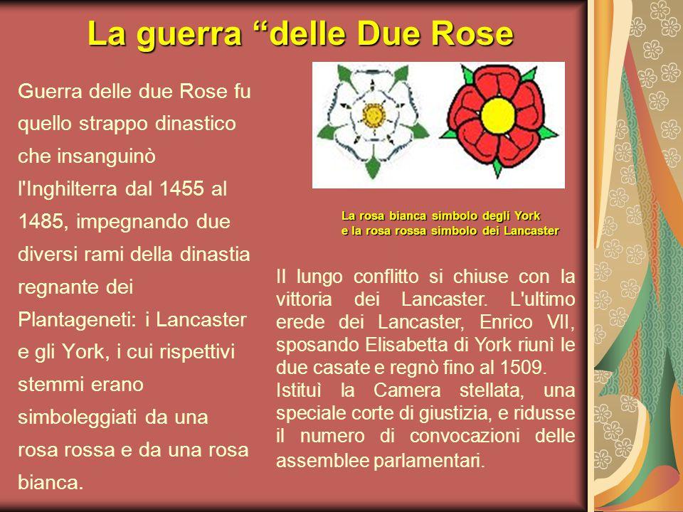 La guerra delle Due Rose Guerra delle due Rose fu quello strappo dinastico che insanguinò l Inghilterra dal 1455 al 1485, impegnando due diversi rami della dinastia regnante dei Plantageneti: i Lancaster e gli York, i cui rispettivi stemmi erano simboleggiati da una rosa rossa e da una rosa bianca.