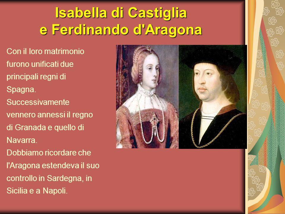 Isabella di Castiglia e Ferdinando d'Aragona Con il loro matrimonio furono unificati due principali regni di Spagna. Successivamente vennero annessi i