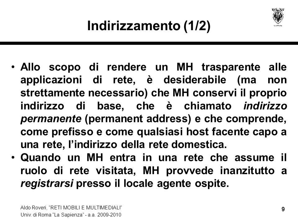 """Aldo Roveri, """"RETI MOBILI E MULTIMEDIALI"""" Univ. di Roma """"La Sapienza"""" - a.a. 2009-2010 9 Indirizzamento (1/2) Allo scopo di rendere un MH trasparente"""